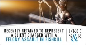 Recently retained to represent a client charged with a felony assault in Fishkill, NY