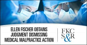 Ellen Fischer recently obtained summary judgment dismissing a medical malpractice action against a Dutchess County surgeon